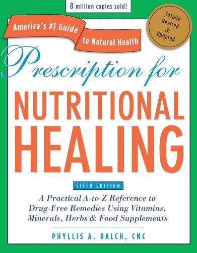 Prescription for Nutritional Healing, Fifth Edition: A Practical A-to-Z Reference to Drug-Free Remedies Using Vitamins, Minerals, Herbs & Food Supplements (Paperback)