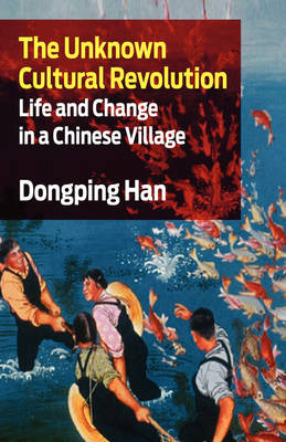 The Unknown Cultural Revolution: Life and Change in a Chinese Village (Paperback)
