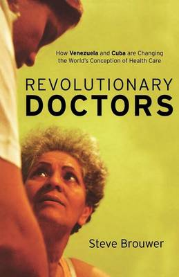 Revolutionary Doctors: How Venezuela and Cuba are Changing the World's Conception of Health Care (Paperback)