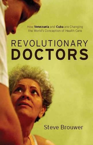 Revolutionary Doctors: How Venezuela and Cuba are Changing the World's Conception of Health Care (Hardback)