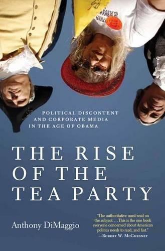 The Rise of the Tea Party: Political Discontent and Corporate Media in the Age of Obama (Hardback)