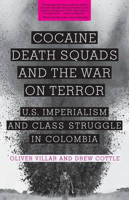 Cocaine, Death Squads, and the War on Terror: U.S. Imperialism and Class Struggle in Colombia (Paperback)