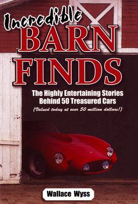 Incredible Barn Finds: The Highly Entertaining Stories Behind 50 Treasured Cars (Valued today at over 50 million dollars!) (Paperback)