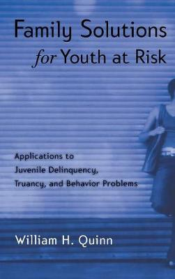 Family Solutions for Youth at Risk: Applications to Juvenile Delinquency, Truancy, and Behavior Problems (Hardback)