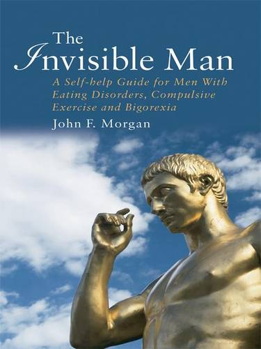 The Invisible Man: A Self-help Guide for Men With Eating Disorders, Compulsive Exercise and Bigorexia (Hardback)