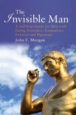 The Invisible Man: A Self-help Guide for Men With Eating Disorders, Compulsive Exercise and Bigorexia (Paperback)