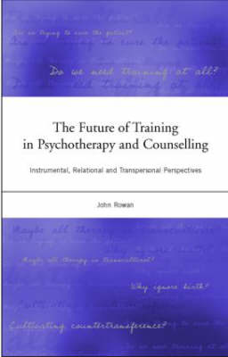 The Future of Training in Psychotherapy and Counselling: Instrumental, Relational and Transpersonal Perspectives (Paperback)
