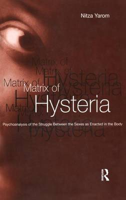 The Matrix of Hysteria: Psychoanalysis of the Struggle Between the Sexes Enacted in the Body (Hardback)