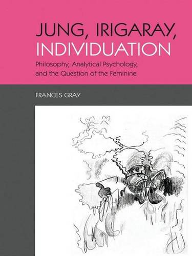 Jung, Irigaray, Individuation: Philosophy, Analytical Psychology, and the Question of the Feminine (Hardback)