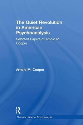 The Quiet Revolution in American Psychoanalysis: Selected Papers of Arnold M. Cooper - The New Library of Psychoanalysis (Hardback)