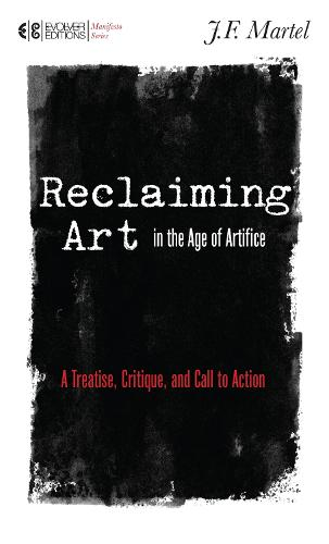Reclaiming Art In The Age Of Artifice: A Treatise, Critique, and Call to Action (Paperback)