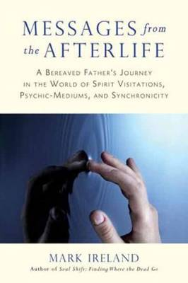 Messages from the Afterlife: A Bereaved Father's Journey in the World of Spirit Visitations, Psychic-Mediums, and Synchronicity (Paperback)