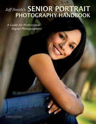 Jeff Smith's Senior Portriat Photography Handbook: A Guide for Professional Digital Photographers (Paperback)