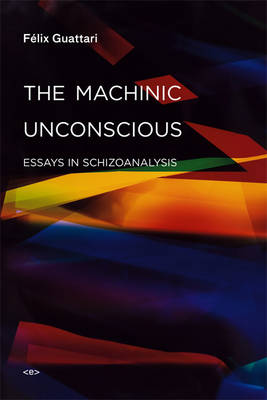The Machinic Unconscious: Essays in Schizoanalysis - Semiotext(e) / Foreign Agents (Paperback)