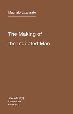 The Making of the Indebted Man: Volume 13: An Essay on the Neoliberal Condition - Semiotext(e) / Intervention Series (Paperback)