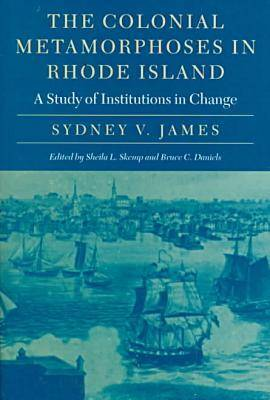 The Colonial Metamorphoses in Rhode Island: A Study of Institutions in Change - Revisiting New England S. (Hardback)