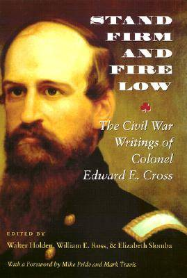 Stand Firm and Fire Low: The Civil War Writings of Colonel Edward E. Cross (Hardback)