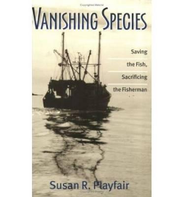 Vanishing Species: Saving the Fish, Sacrificing the Fisherman (Paperback)