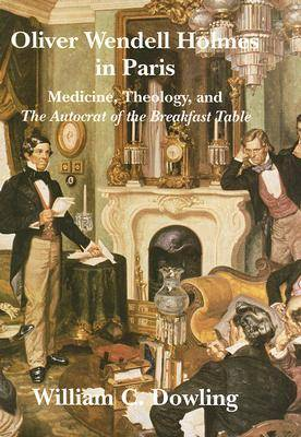Oliver Wendell Holmes in Paris: Medicine, Theology, and the Autocrat of the Breakfast Table - Becoming Modern: New Nineteenth-century Studies (Hardback)