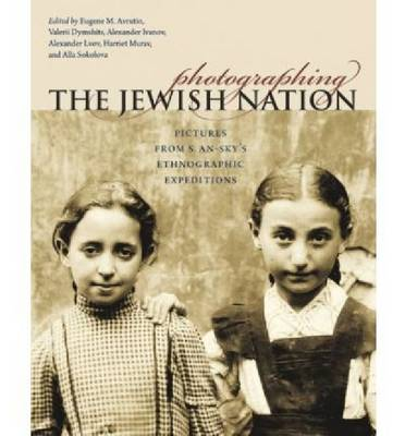 Photographing the Jewish Nation: Pictures from S. An-Sky's Ethnographic Expeditions (Hardback)