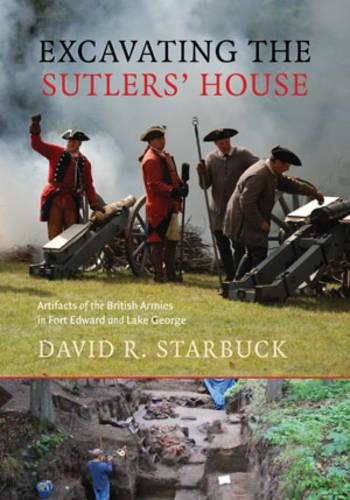 Excavating the Sutlers` House - Artifacts of the British Armies in Fort Edward and Lake George (Paperback)