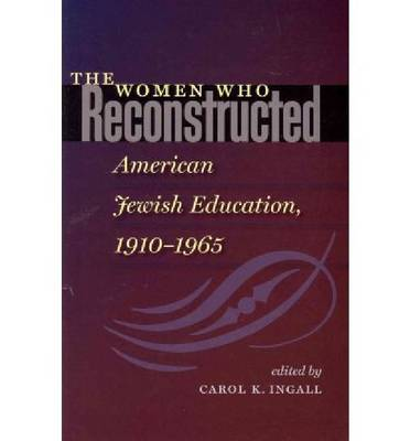 The Women Who Reconstructed American Jewish Education, 1910-1965 (Paperback)
