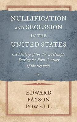 Nullification and Secession in the United States: A History of the Six Attempts During the First Century of the Republic (1897) (Hardback)