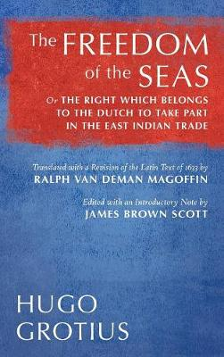 The Freedom of the Seas: Or the Right Which Belongs to the Dutch to Take Part in the East Indian Trade. Translated with a Revision of the Latin Text of 1633 by Ralph Van Deman Magoffin. Edited with an Introductory Note by James Brown Scott (1916) (Hardback)