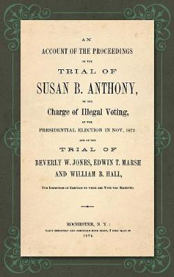 An Account of the Proceedings in the Trial of Susan B. Anthony, on the Charge of Illegal Voting, at the Presidential Election in Nov., 1872. and on the Trial of Beverly W. Jones, Edwin T. Marsh and William B. Hall, the Inspectors of Election by Whom Her Vote (Hardback)