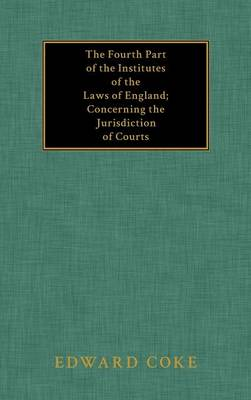 The Fourth Part of the Institutes of the Laws of England; Concerning the Jurisdiction of Courts (Hardback)