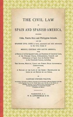 The Civil Law in Spain and Spanish-America: Including Cuba, Puerto Rico and Philippine Islands, and the Spanish Civil Code in Force, Annotated and with References to the Civil Codes of Mexico, Central and South America ... (1900) (Hardback)