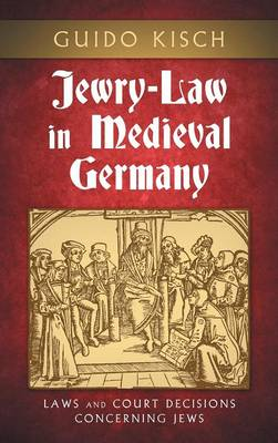 Jewry-Law in Medieval Germany: Laws and Court Decisions Concerning Jews (Hardback)