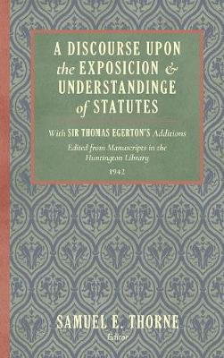 A Discourse Upon the Exposition and Understanding of Statutes: With Sir Thomas Egerton's Additions. Edited from Manuscripts in the Huntington Library (1942) (Hardback)
