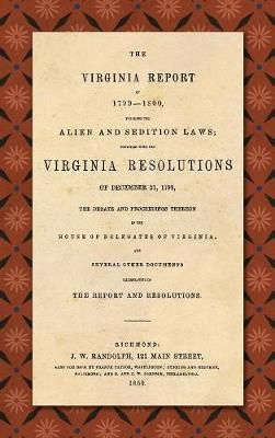 The Virginia Report of 1799-1800, Touching the Alien and Sedition Laws; Together with the Virginia Resolutions of December 21, 1798, the Debate and Proceedings Thereon in the House of Delegates of Virginia, and Several Other Documents Illustrative of the Repor (Hardback)