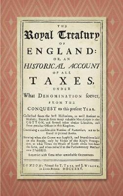 The Royal Treasury of England. Or, an Historical Account of All Taxes, Under What Denomination Soever, from the Conquest to This Present Year (1725) (Hardback)