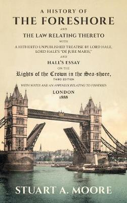 A History of the Foreshore and the Law Relating Thereto: With a Hitherto Unpublished Treatise by Lord Hale, Lord Hale's de Jure Maris, and Hall's Essay on the Rights of the Crown in the Sea-Shore. with Notes and an Appendix Relating to Fisheries (1888) (Hardback)