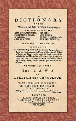A Dictionary of the Norman or Old French Language (1779): ... Calculated to Illustrate the Rights and Customs of Former Ages, the Forms of Laws and Jurisprudence... as Well as Restore the True Sense and Meaning of Many Words, Hitherto Deemed Quite Obscure or Mistranslated. to Which Are Added the Laws of William t (Hardback)