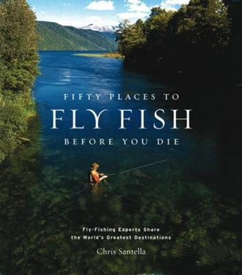 Fifty Places to Fly Fish Before You Die: Fly-fishing Experts Share the World's Greatest Destinations - Fifty Places (Hardback)