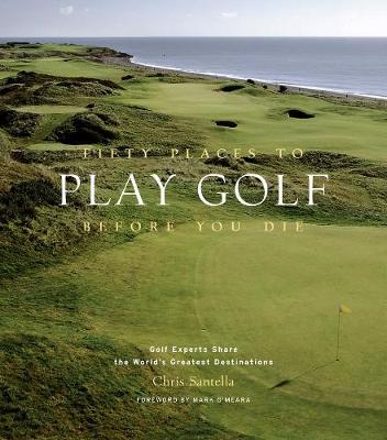 Fifty Places to Play Golf Before You Die: Golf Experts Share the World's Greatest Destinations (Hardback)