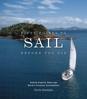 Fifty Places to Sail Before You Die: Sailing Experts Share the World's Greatest Destinations - Fifty Places (Hardback)
