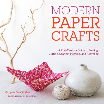 Modern Paper Crafts: A 21st-Century Guide to Folding, Cutting, Scoring, Pleating, and Recycling (Spiral bound)