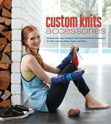 Custom Knits Accessories: Unleash Your Inner Designer with Improvisational Techniques for Hats, Scarves, Gloves, Socks, and More - Custom Knits (Hardback)