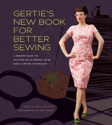 Gertie's New Book for Better Sewing: A Modern Guide to Couture-style Sewing Using Basic Vintage Techniques (Hardback)