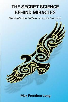 The Secret Science Behind Miracles: Unveiling the Huna Tradition of the Ancient Polynesians (Paperback)