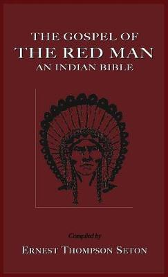 The Gospel of the Red Man the Gospel of the Red Man: An Indian Bible an Indian Bible (Hardback)