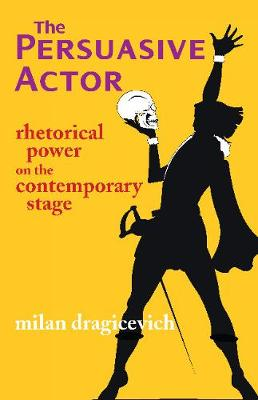 The Persuasive Actor: Rhetorical Power on the Contemporary Stage (Paperback)