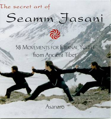 The Secret Art of Seamm-Jasani: 58 Movements for Eternal Youth from Ancient Tibet (Paperback)