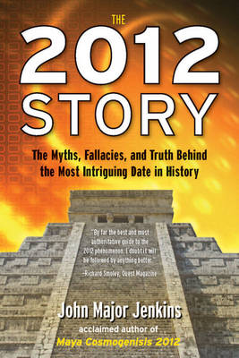 The 2012 Story: The Myths, Fallacies, and Truth Behind the Most Intriguing Date in History (Paperback)