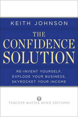 Confidence Solution: Re-Invent Yourself, Explode Your Business, Skyrocket Your Income - Tarcher Master Mind Editions (Paperback)