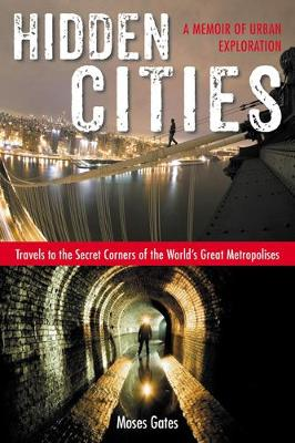 Hidden Cities: Travels to the Secret Corners of the World's Great Metropolises: a Memoir of Urban Exploration (Paperback)
